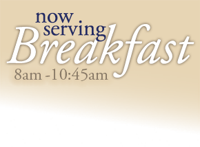 Now serving breakfast from 8am to 10:45 am