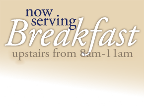 Now serving breakfast upstairs from 8am - 11am